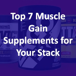 7 Best Muscle Gain Supplements You Should Have in Your Stack