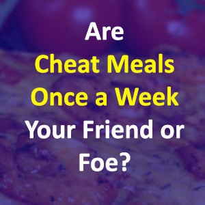 Are Cheat Meals Once A Week Your Friend Or Foe?