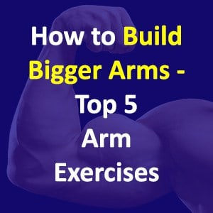How To Build Bigger Arms – Our Top 5 Arm Exercises